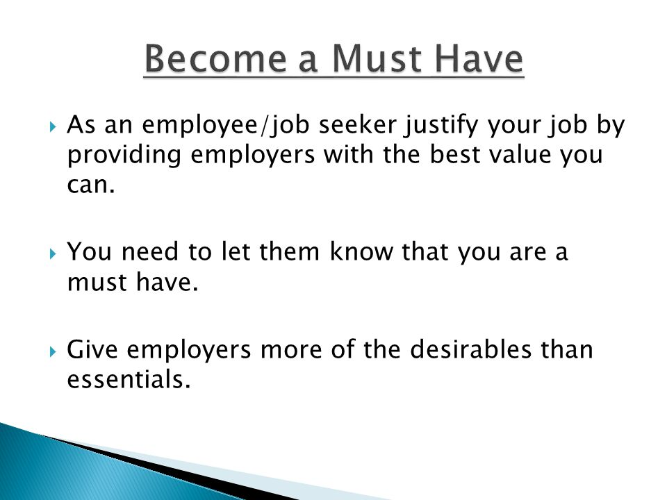 Become a Must Have As an employee/job seeker justify your job by providing employers with the best value you can.