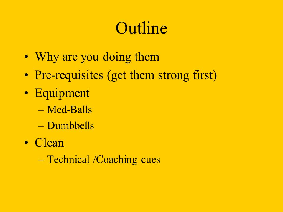 Outline Why are you doing them Pre-requisites (get them strong first)