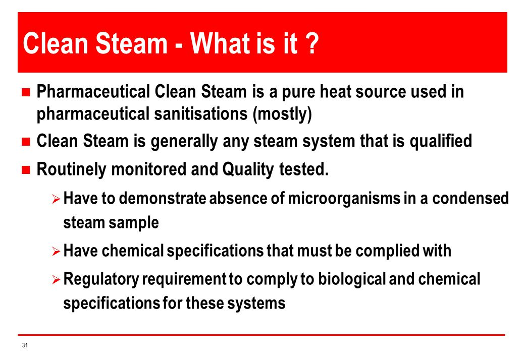 Clean Steam - What is it Pharmaceutical Clean Steam is a pure heat source used in pharmaceutical sanitisations (mostly)