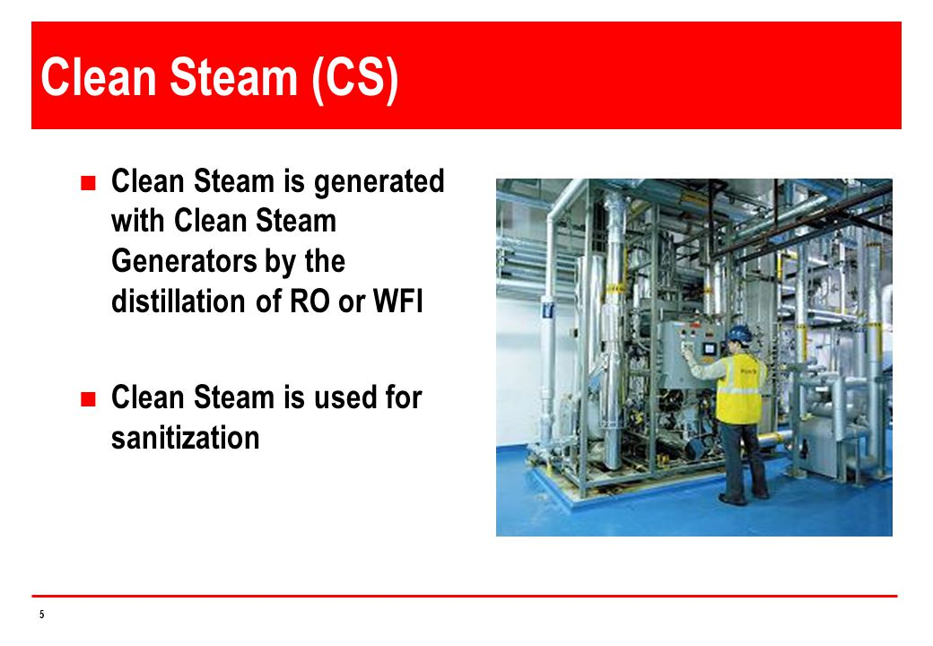 Clean Steam (CS) Clean Steam is generated with Clean Steam Generators by the distillation of RO or WFI.