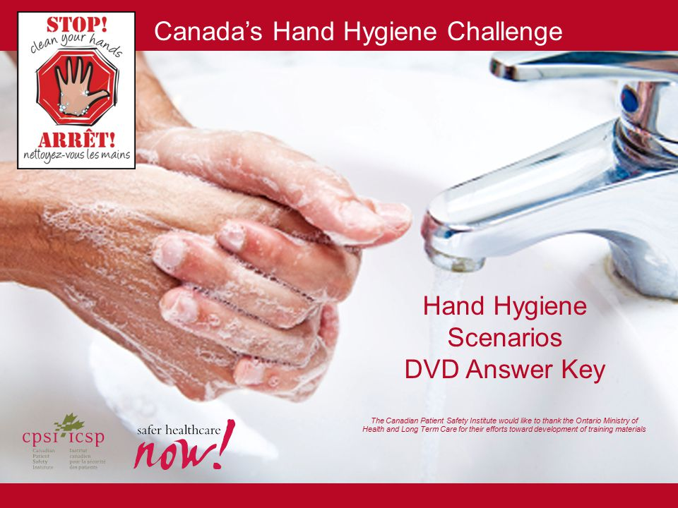 Hand Hygiene Scenarios DVD Answer Key The Canadian Patient Safety Institute would like to thank the Ontario Ministry of Health and Long Term Care for their efforts toward development of training materials