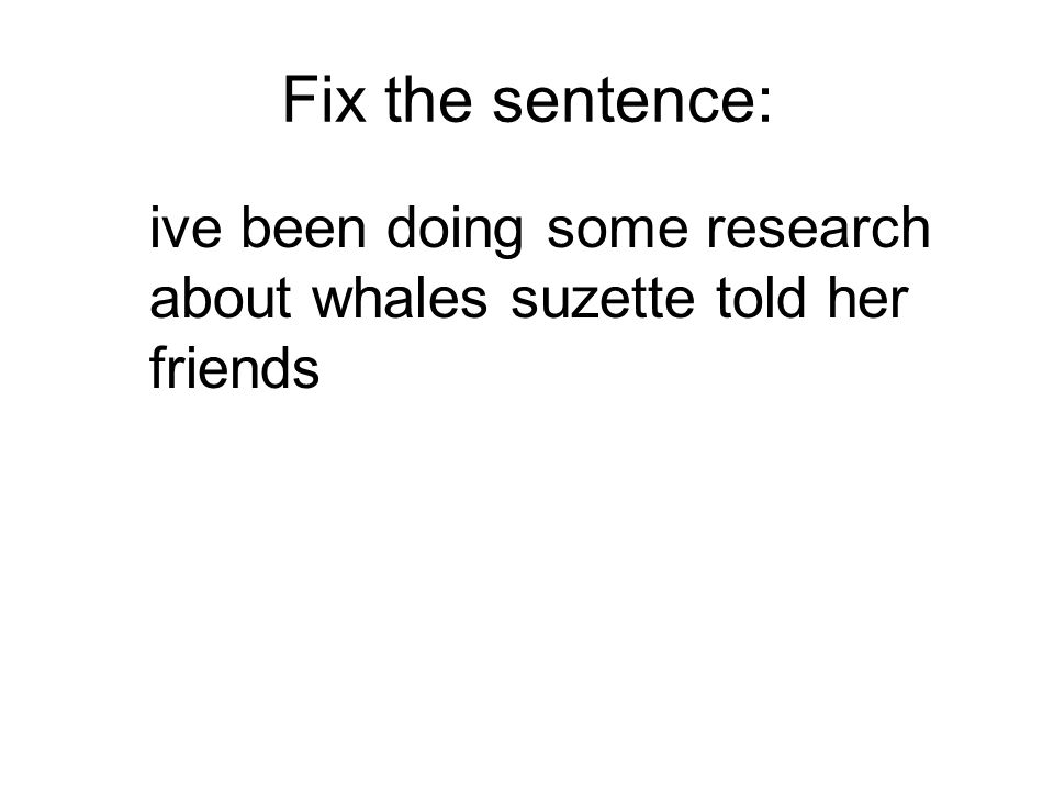 Fix the sentence: ive been doing some research about whales suzette told her friends