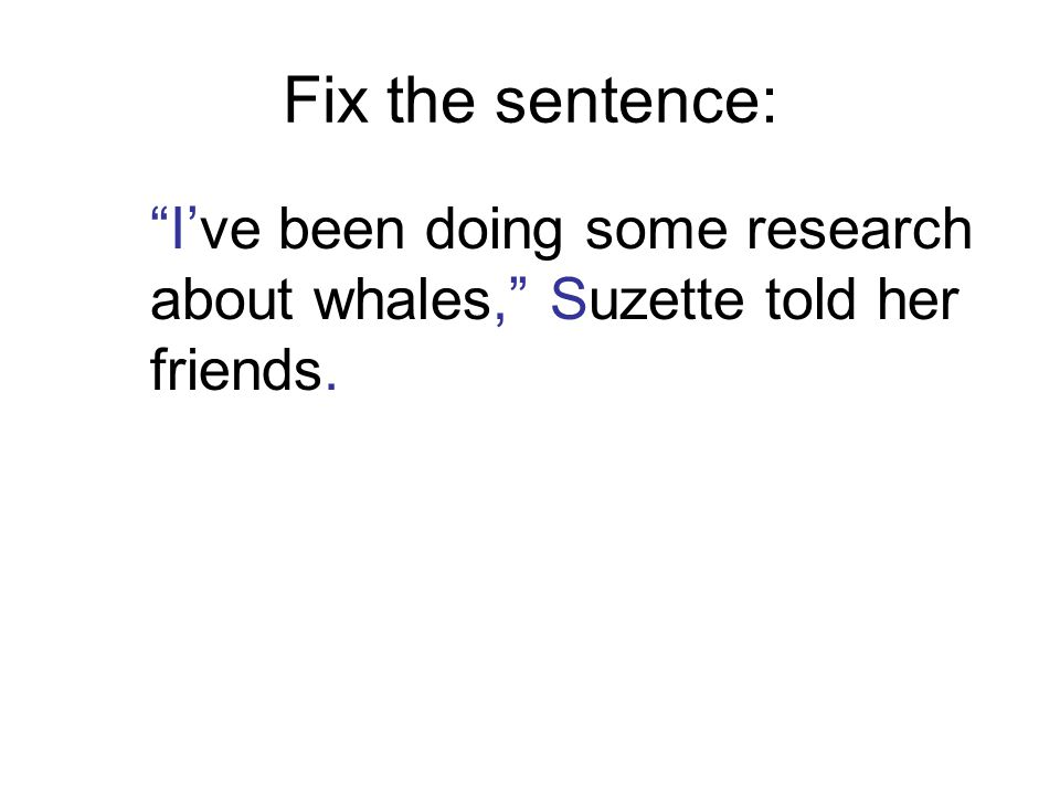 Fix the sentence: I've been doing some research about whales, Suzette told her friends.