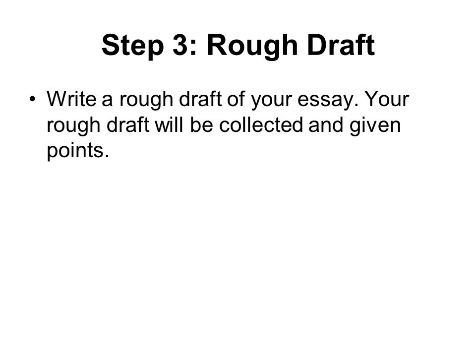 Step 3: Rough Draft Write a rough draft of your essay.