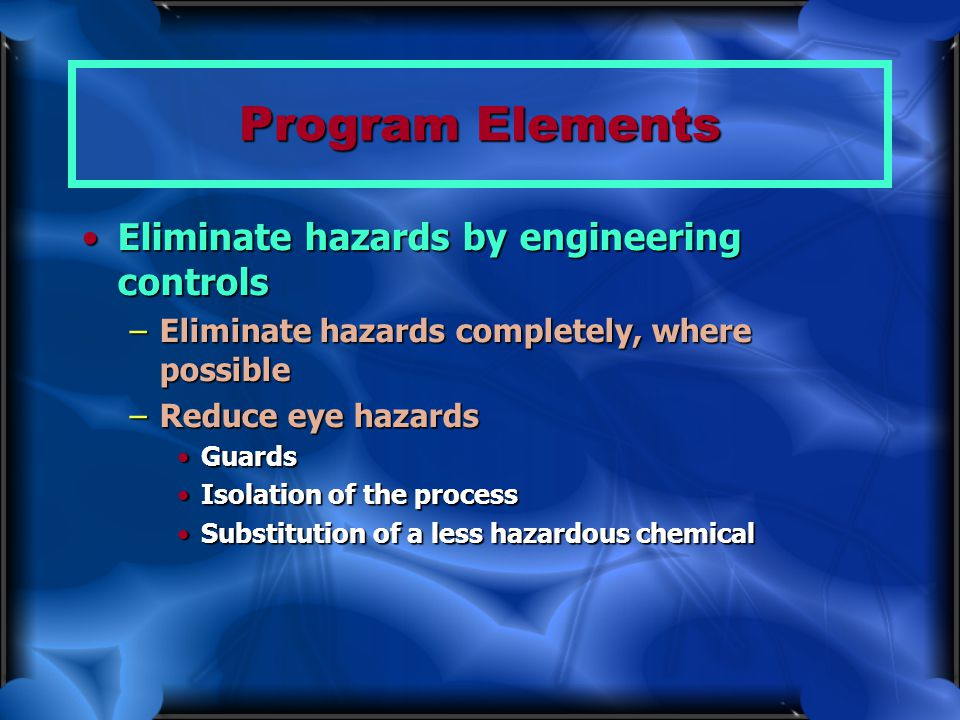 Program Elements Eliminate hazards by engineering controls