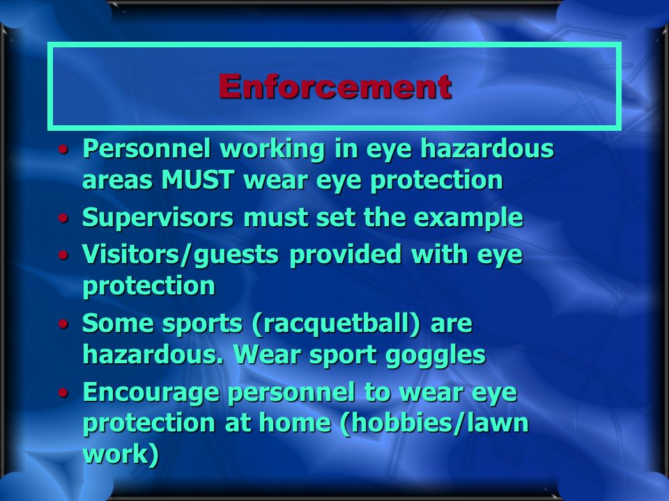 Enforcement Personnel working in eye hazardous areas MUST wear eye protection. Supervisors must set the example.