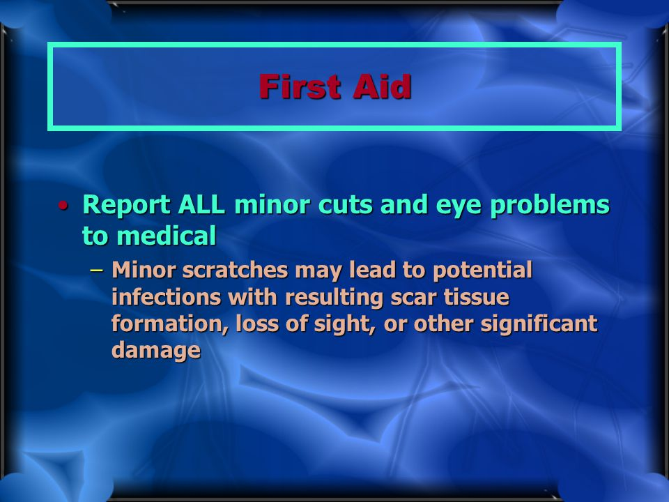 First Aid Report ALL minor cuts and eye problems to medical