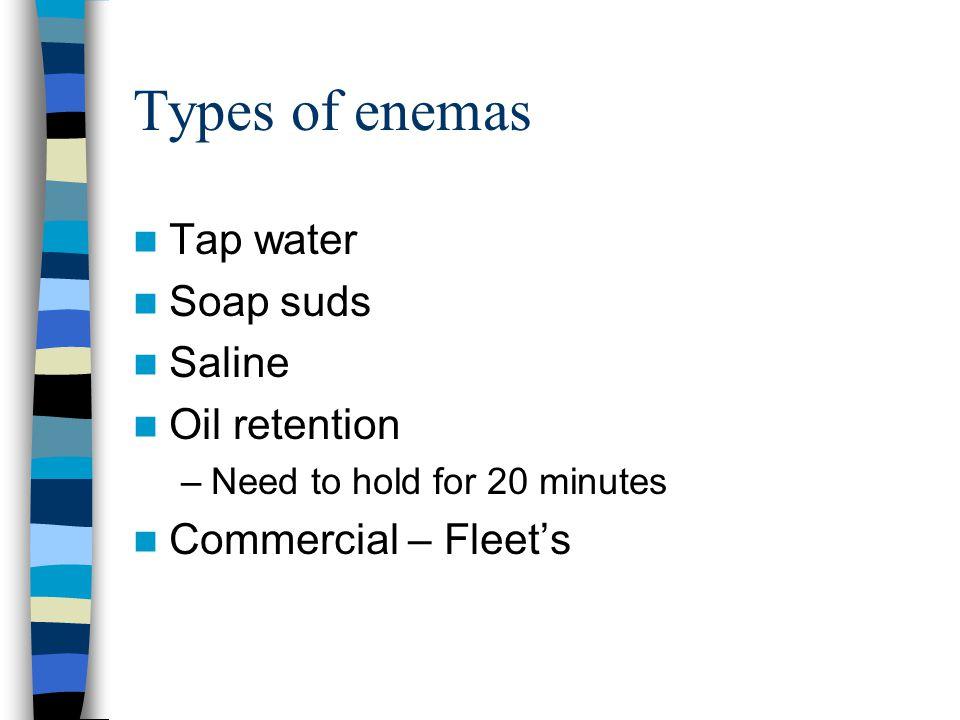 Types of enemas Tap water Soap suds Saline Oil retention