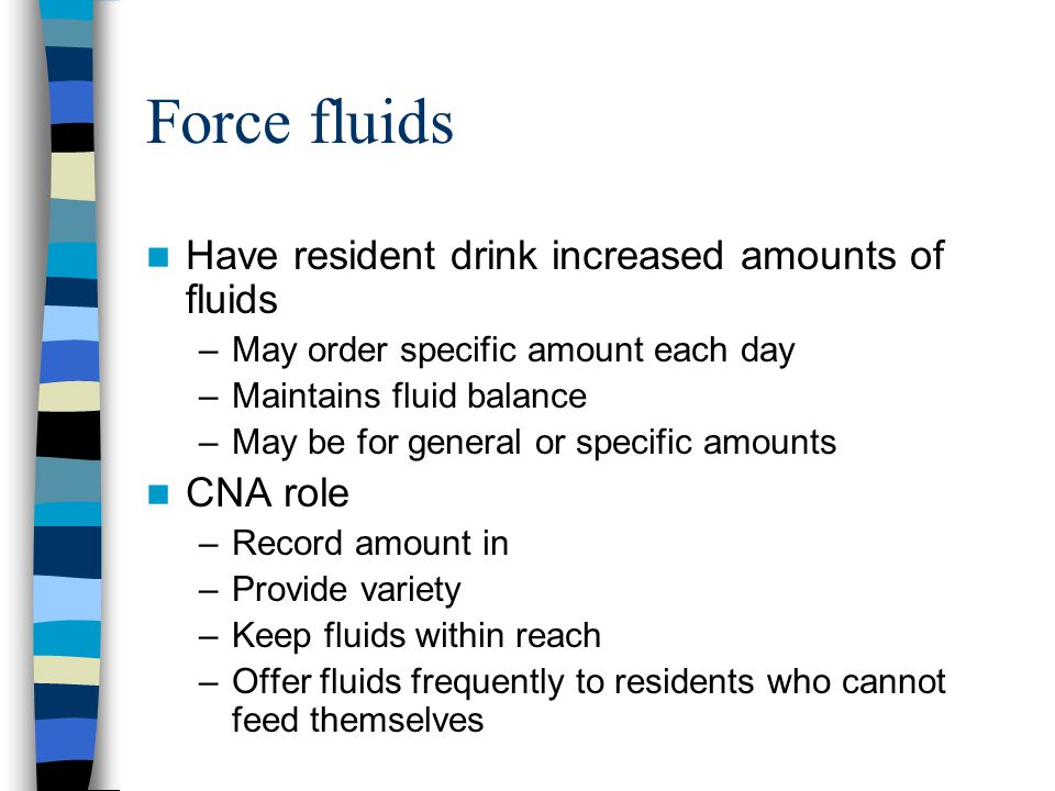 Force fluids Have resident drink increased amounts of fluids CNA role
