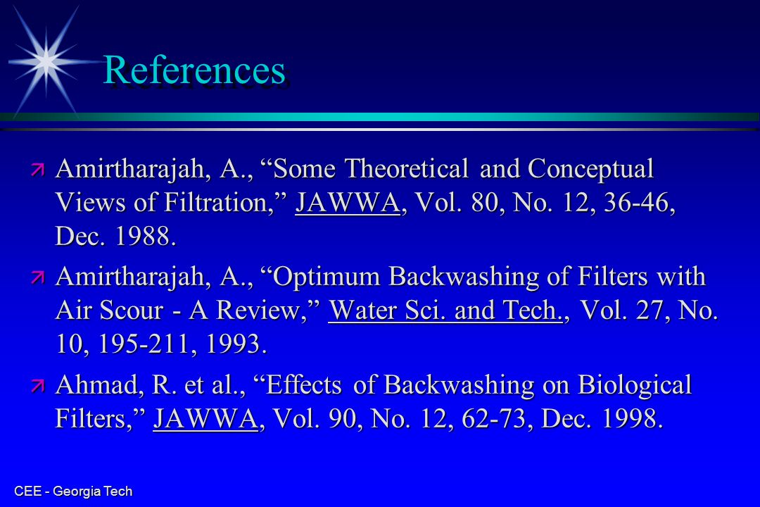 References Amirtharajah, A., Some Theoretical and Conceptual Views of Filtration, JAWWA, Vol. 80, No. 12, 36-46, Dec. 1988.