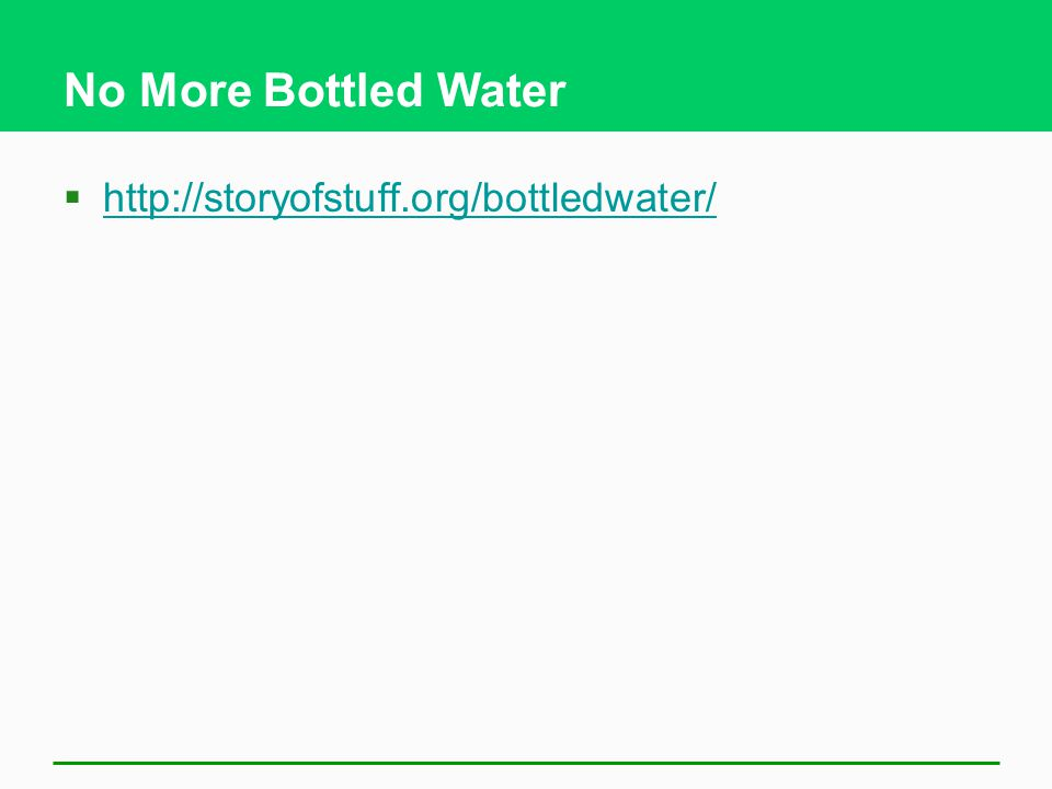 No More Bottled Water http://storyofstuff.org/bottledwater/