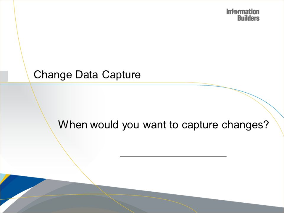 Change Data Capture When would you want to capture changes