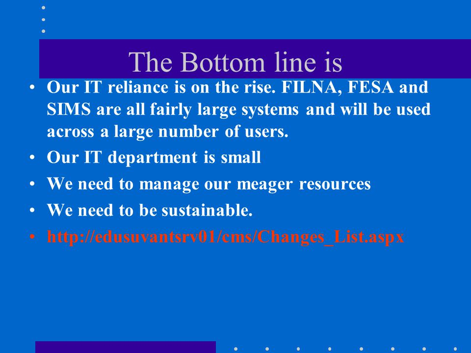 The Bottom line is Our IT reliance is on the rise. FILNA, FESA and SIMS are all fairly large systems and will be used across a large number of users.