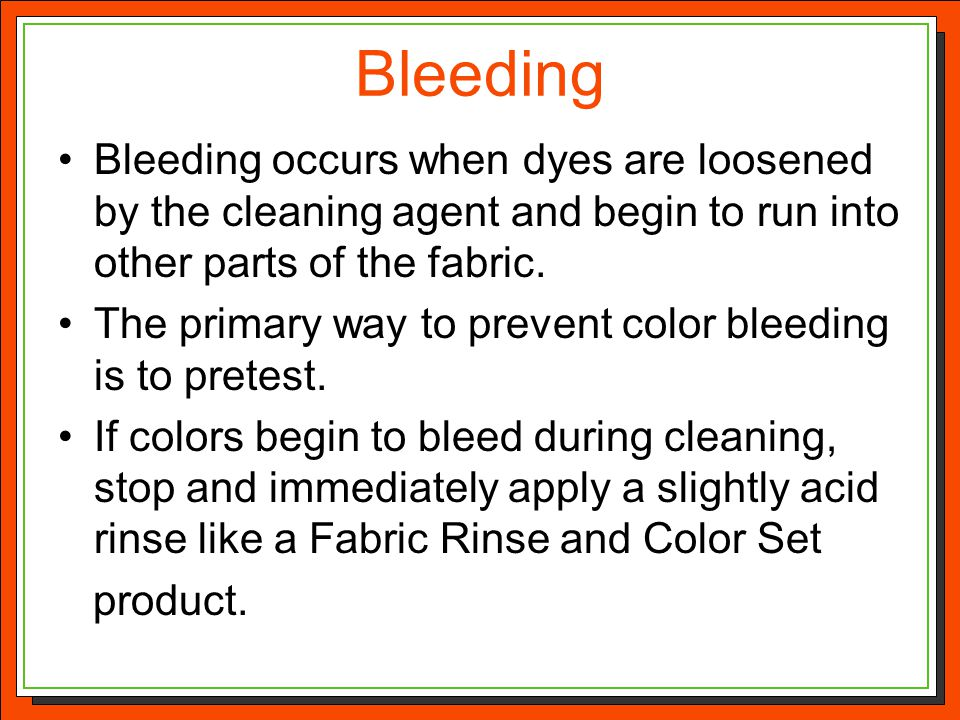 Bleeding Bleeding occurs when dyes are loosened by the cleaning agent and begin to run into other parts of the fabric.
