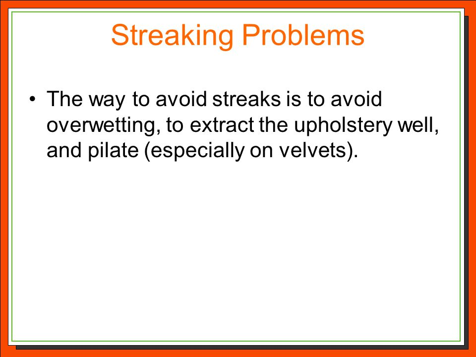 Streaking Problems The way to avoid streaks is to avoid overwetting, to extract the upholstery well, and pilate (especially on velvets).