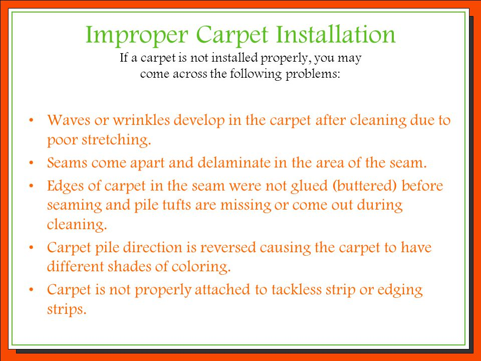 Improper Carpet Installation If a carpet is not installed properly, you may come across the following problems: