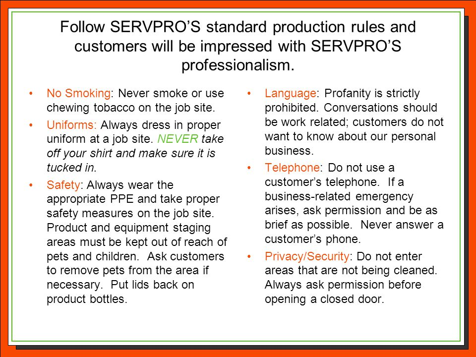 Follow SERVPRO'S standard production rules and customers will be impressed with SERVPRO'S professionalism.