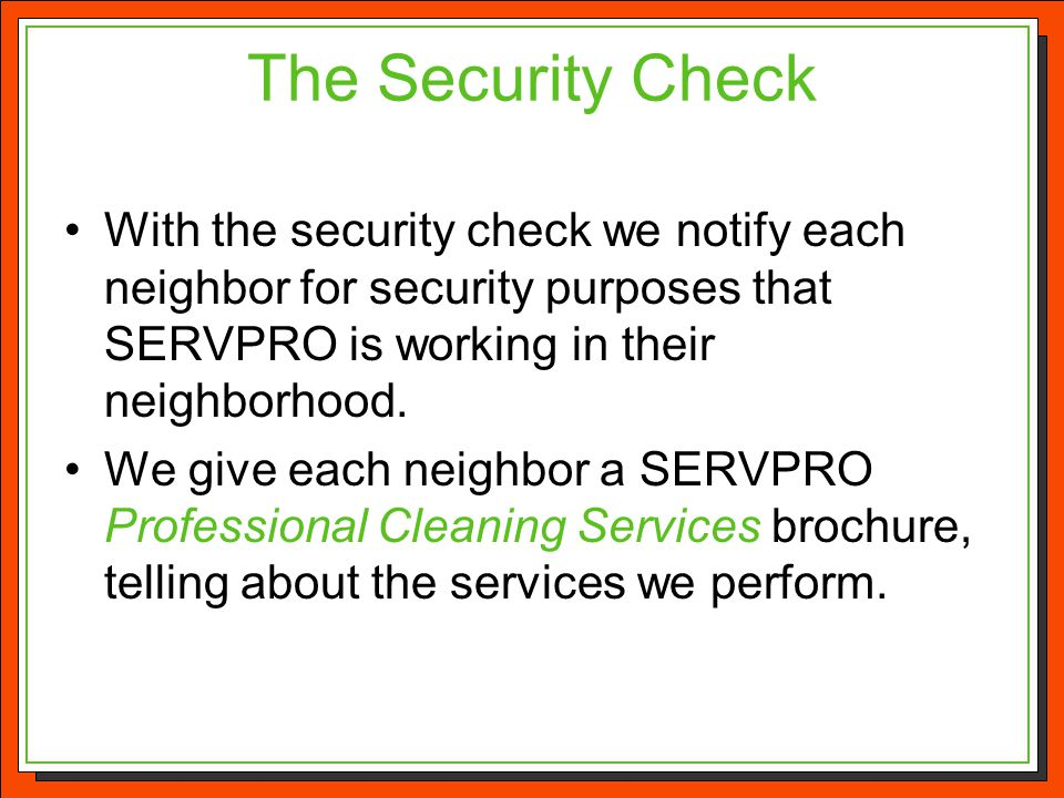The Security Check With the security check we notify each neighbor for security purposes that SERVPRO is working in their neighborhood.