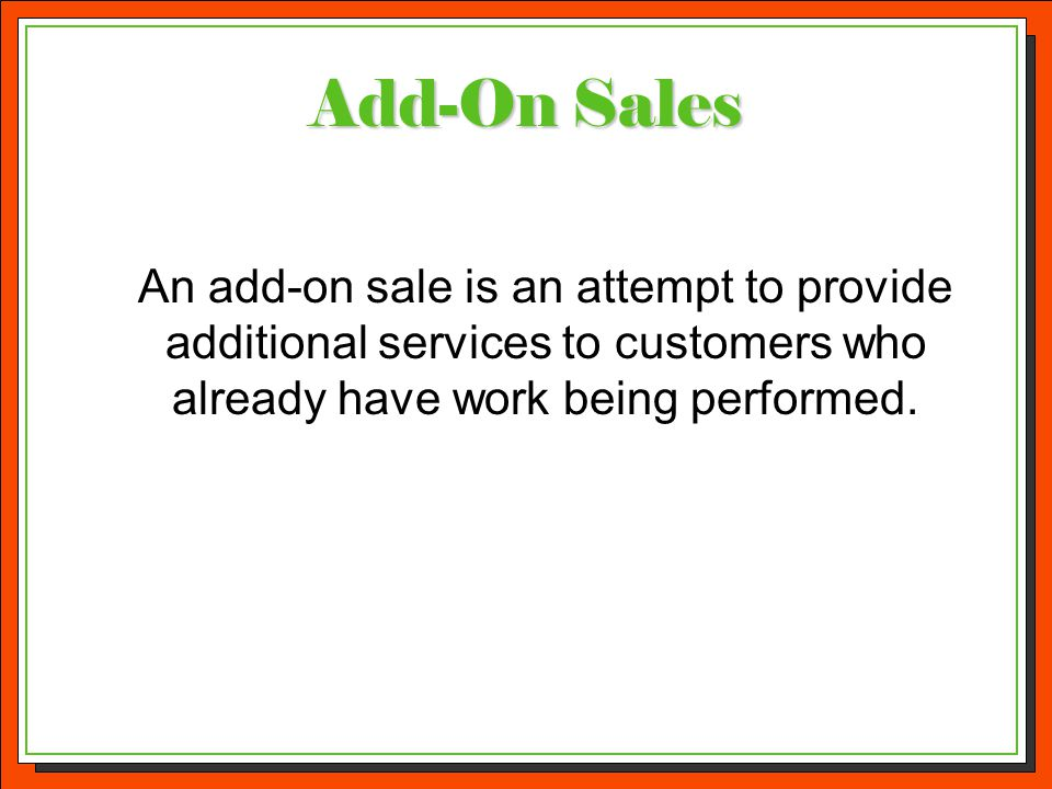 Add-On Sales An add-on sale is an attempt to provide additional services to customers who already have work being performed.