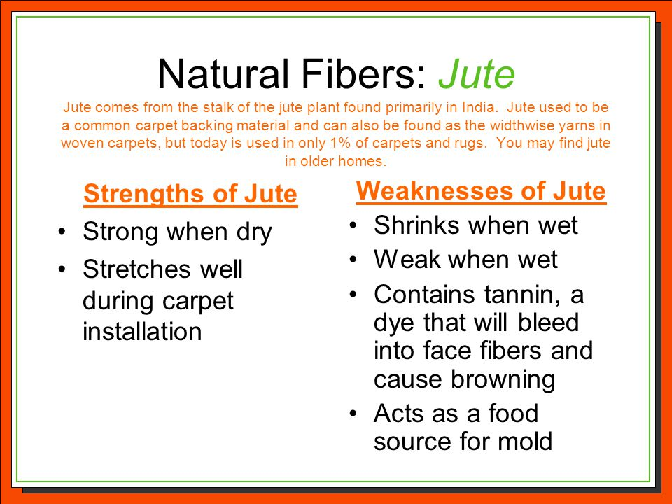 Natural Fibers: Jute Jute comes from the stalk of the jute plant found primarily in India. Jute used to be a common carpet backing material and can also be found as the widthwise yarns in woven carpets, but today is used in only 1% of carpets and rugs. You may find jute in older homes.