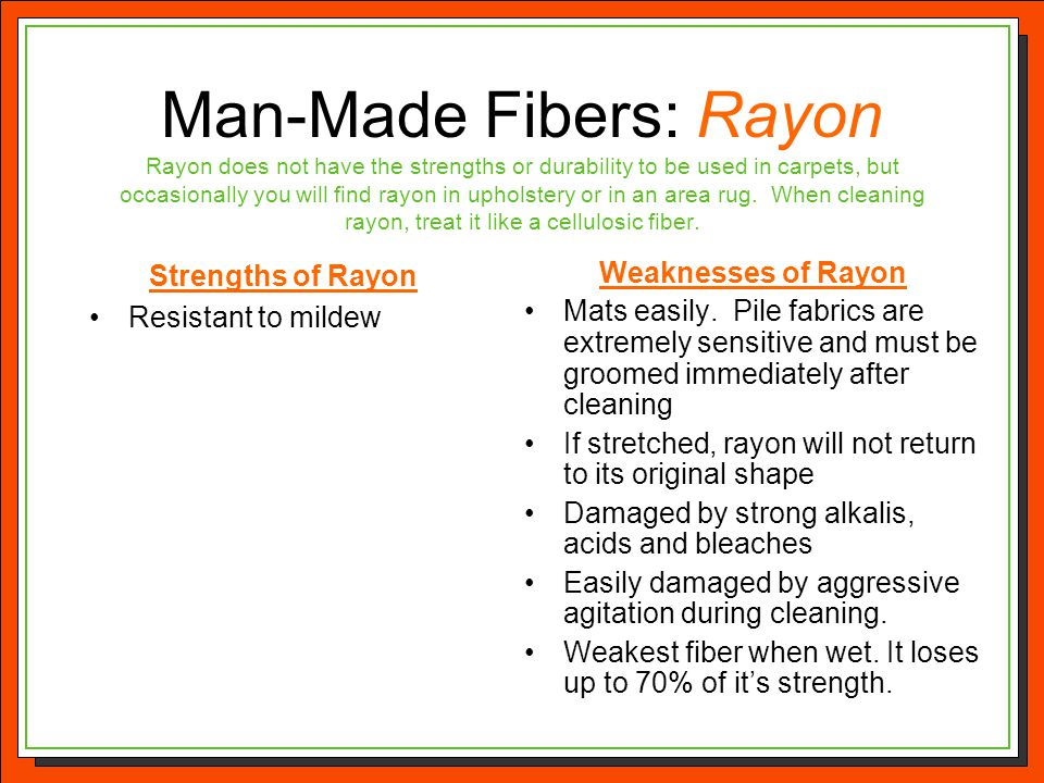 Man-Made Fibers: Rayon Rayon does not have the strengths or durability to be used in carpets, but occasionally you will find rayon in upholstery or in an area rug. When cleaning rayon, treat it like a cellulosic fiber.