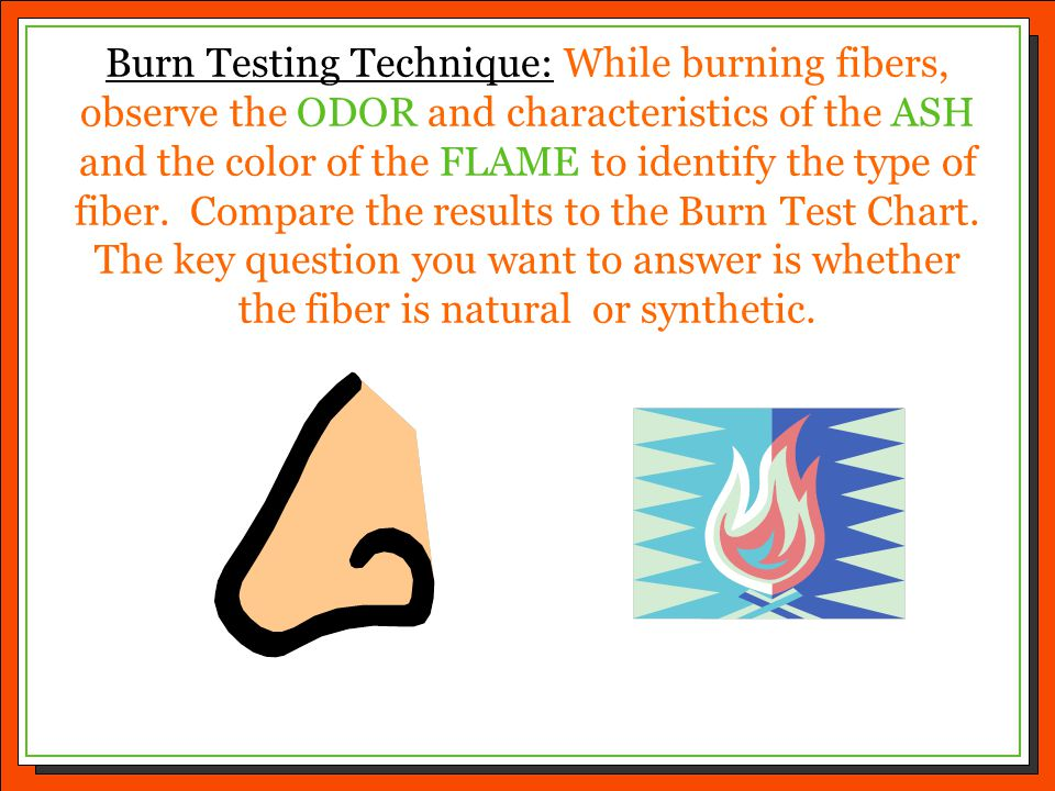 Burn Testing Technique: While burning fibers, observe the ODOR and characteristics of the ASH and the color of the FLAME to identify the type of fiber. Compare the results to the Burn Test Chart. The key question you want to answer is whether the fiber is natural or synthetic.