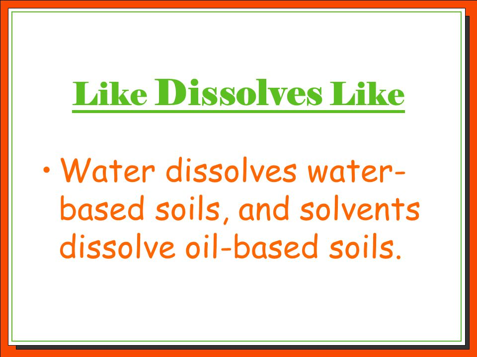 Like Dissolves Like Water dissolves water-based soils, and solvents dissolve oil-based soils.