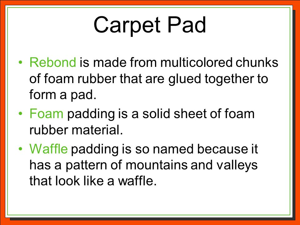 Carpet Pad Rebond is made from multicolored chunks of foam rubber that are glued together to form a pad.