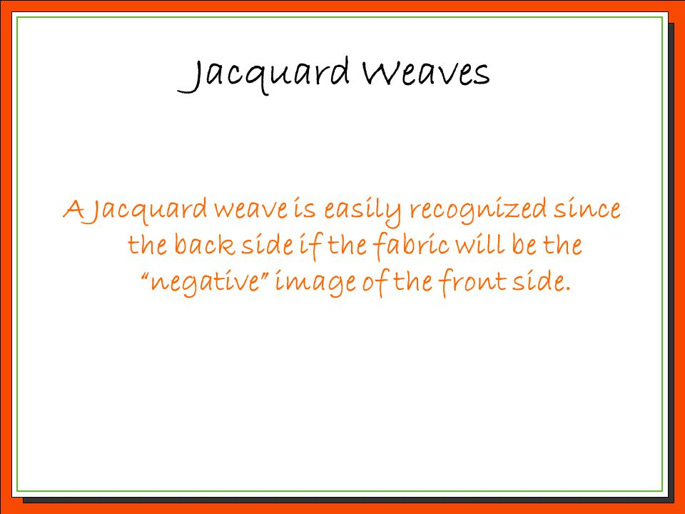 Jacquard Weaves A Jacquard weave is easily recognized since the back side if the fabric will be the negative image of the front side.