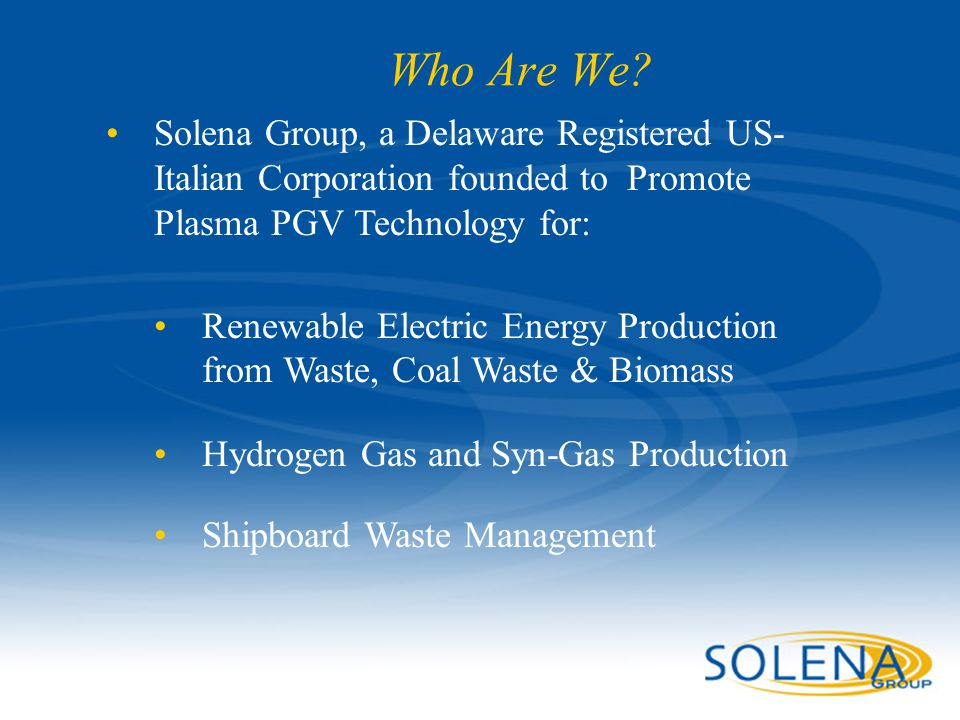Who Are We Solena Group, a Delaware Registered US- Italian Corporation founded to Promote Plasma PGV Technology for: