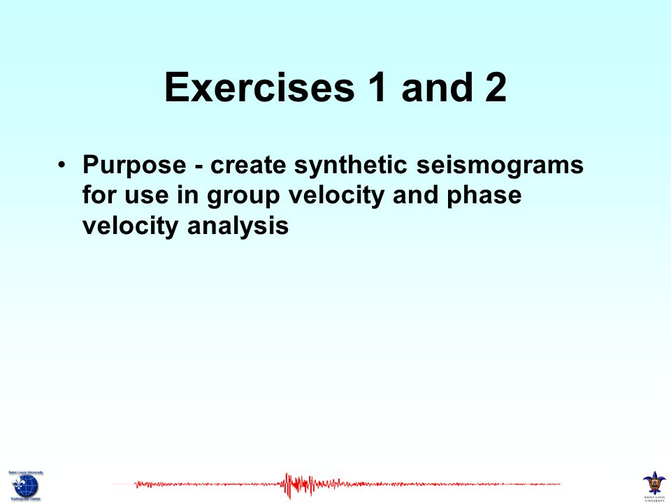 Exercises 1 and 2 Purpose - create synthetic seismograms for use in group velocity and phase velocity analysis.