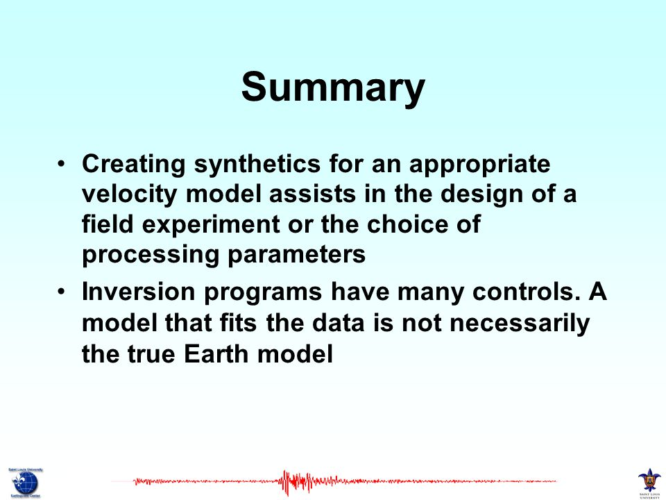 Summary Creating synthetics for an appropriate velocity model assists in the design of a field experiment or the choice of processing parameters.