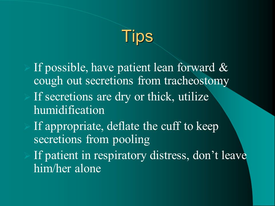 Tips If possible, have patient lean forward & cough out secretions from tracheostomy. If secretions are dry or thick, utilize humidification.