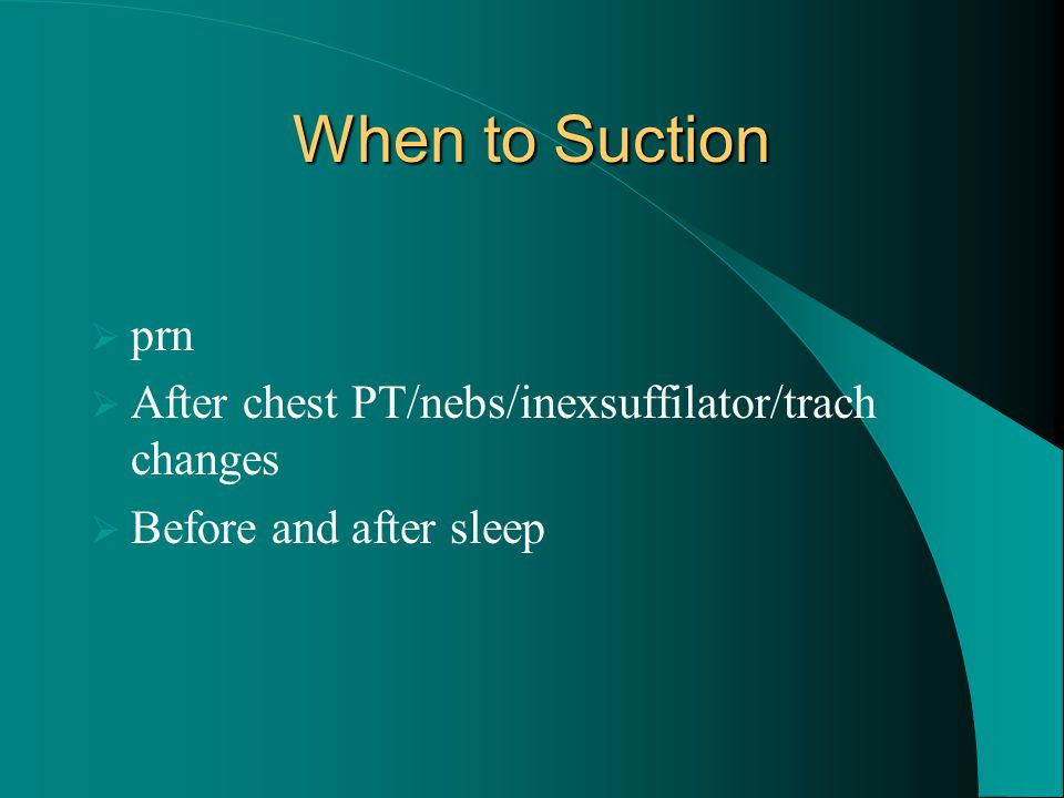 When to Suction prn After chest PT/nebs/inexsuffilator/trach changes