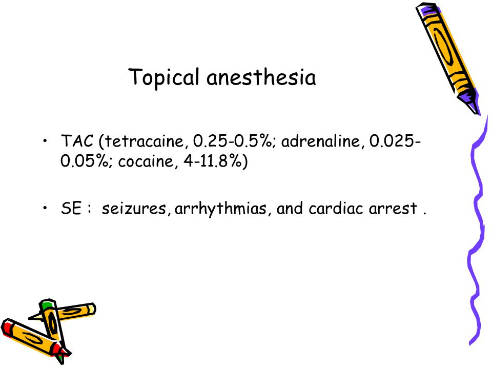 Topical anesthesia TAC (tetracaine, 0.25-0.5%; adrenaline, 0.025-0.05%; cocaine, 4-11.8%) SE : seizures, arrhythmias, and cardiac arrest .