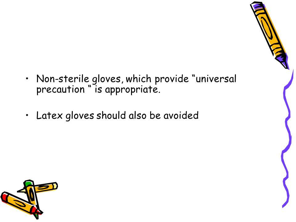 Non-sterile gloves, which provide universal precaution is appropriate.