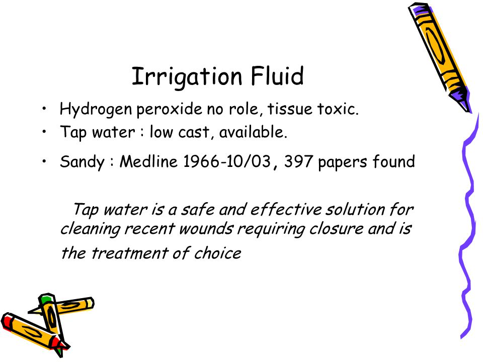 Irrigation Fluid Hydrogen peroxide no role, tissue toxic.