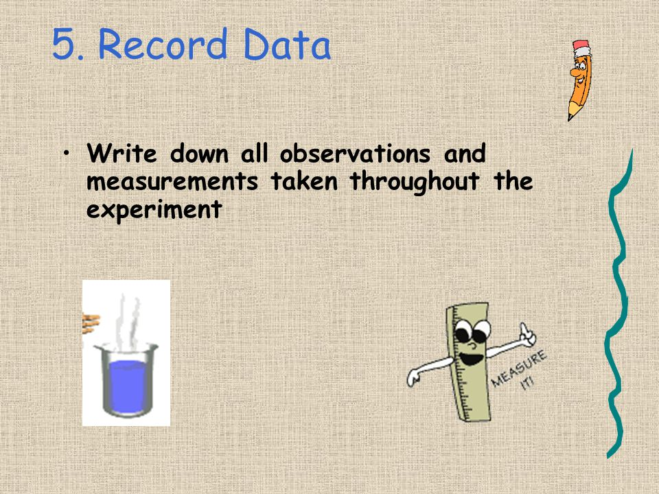 5. Record Data Write down all observations and measurements taken throughout the experiment