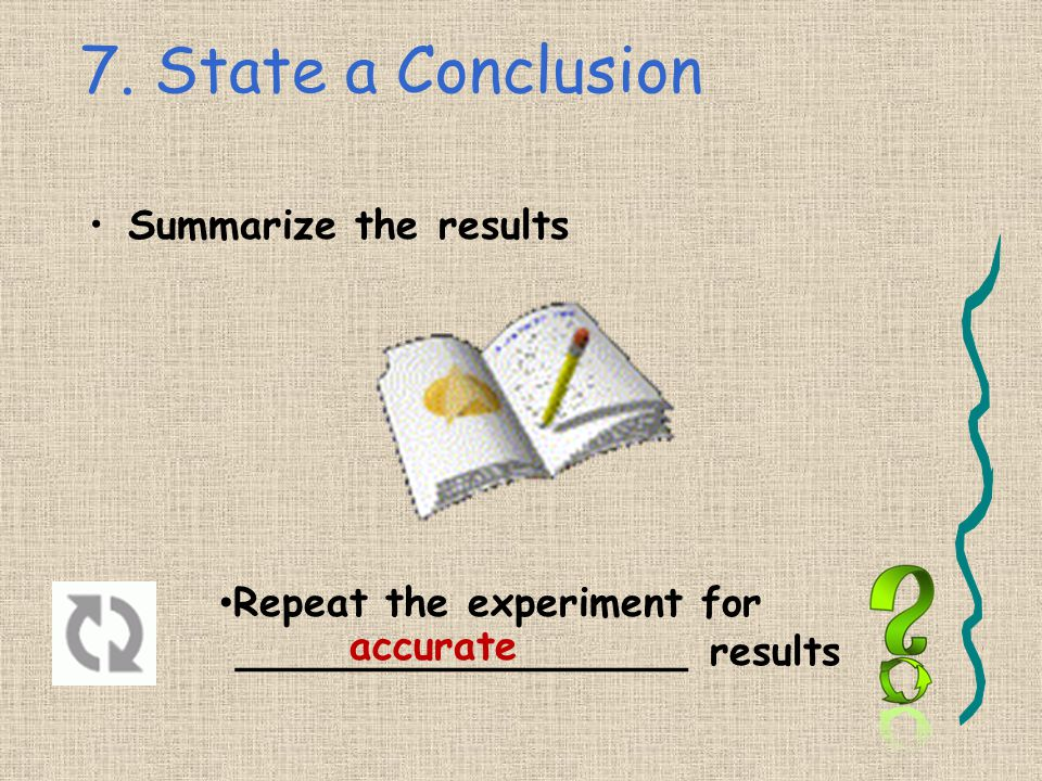 7. State a Conclusion Summarize the results Repeat the experiment for