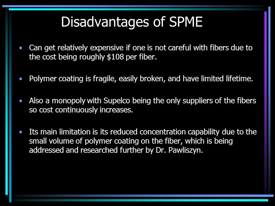 Disadvantages of SPME Can get relatively expensive if one is not careful with fibers due to the cost being roughly $108 per fiber.