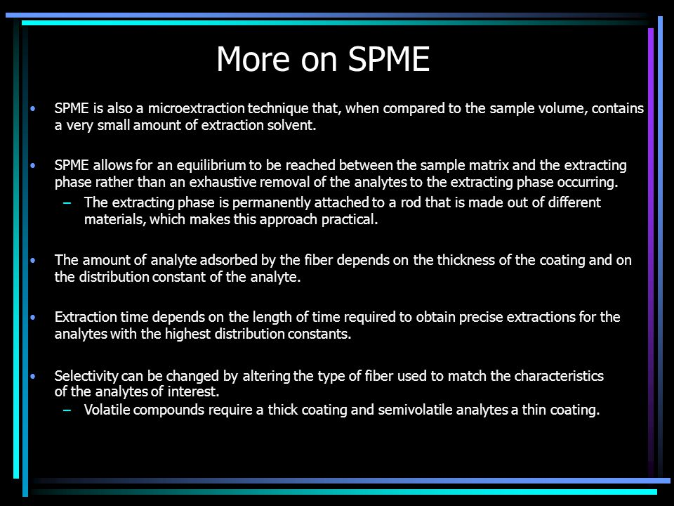 More on SPME SPME is also a microextraction technique that, when compared to the sample volume, contains a very small amount of extraction solvent.