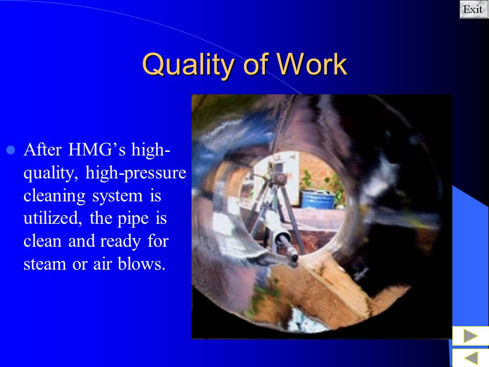 Quality of Work After HMG's high-quality, high-pressure cleaning system is utilized, the pipe is clean and ready for steam or air blows.