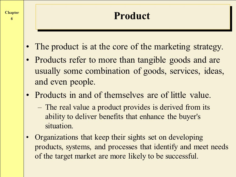 Product The product is at the core of the marketing strategy.