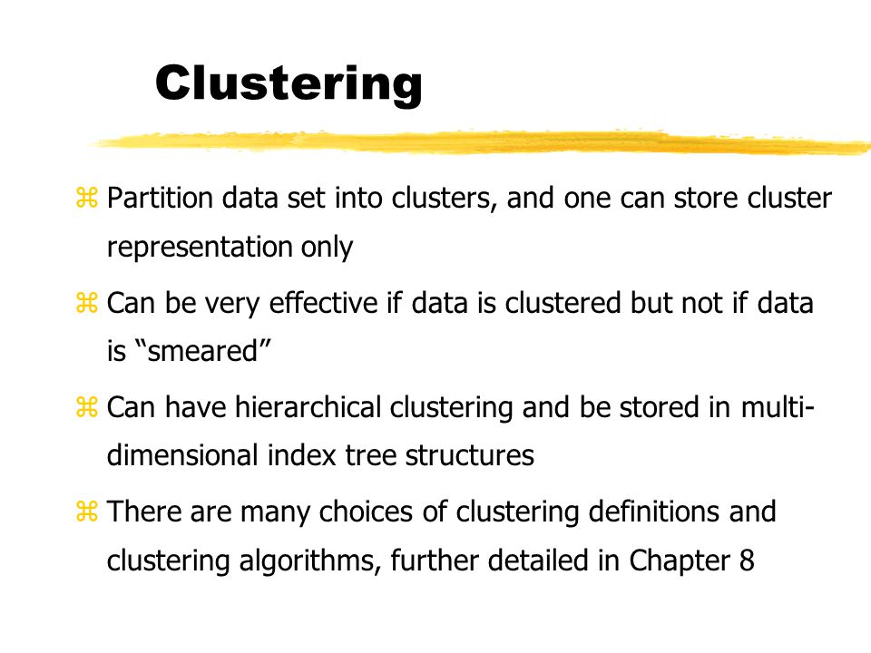 Clustering Partition data set into clusters, and one can store cluster representation only.
