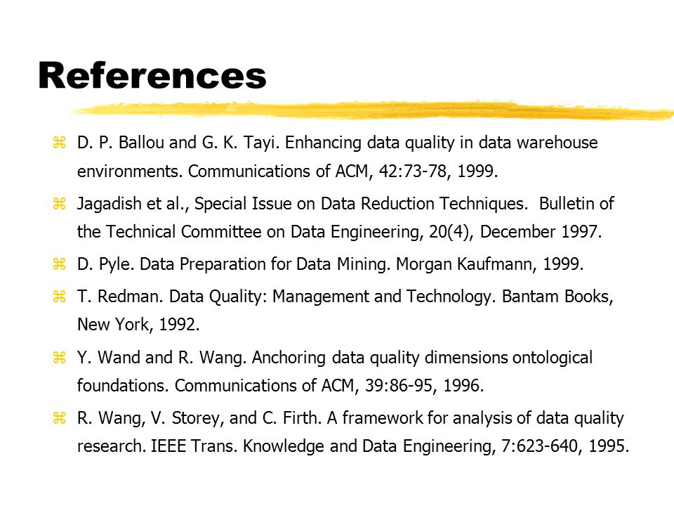 References D. P. Ballou and G. K. Tayi. Enhancing data quality in data warehouse environments. Communications of ACM, 42:73-78, 1999.
