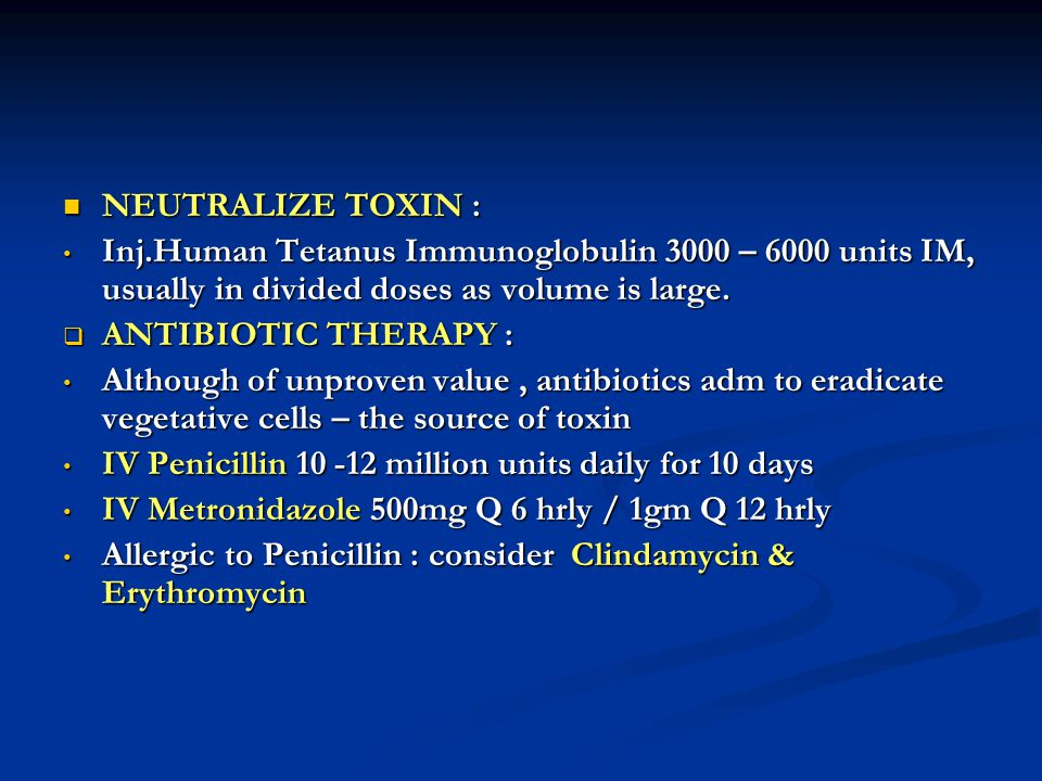 NEUTRALIZE TOXIN : Inj.Human Tetanus Immunoglobulin 3000 – 6000 units IM, usually in divided doses as volume is large.