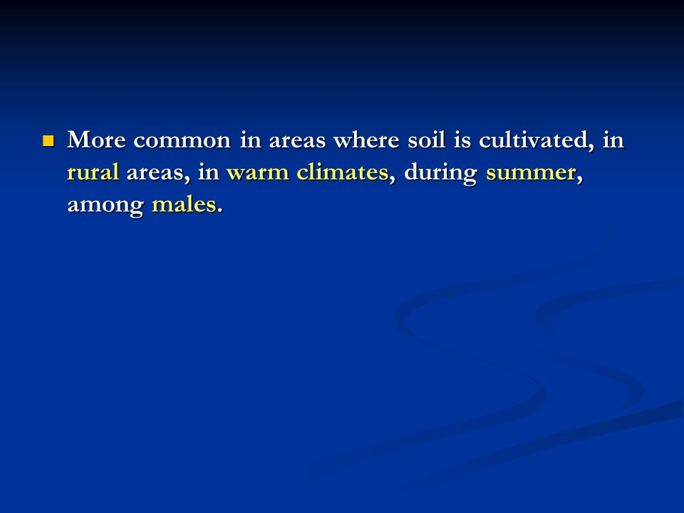More common in areas where soil is cultivated, in rural areas, in warm climates, during summer, among males.