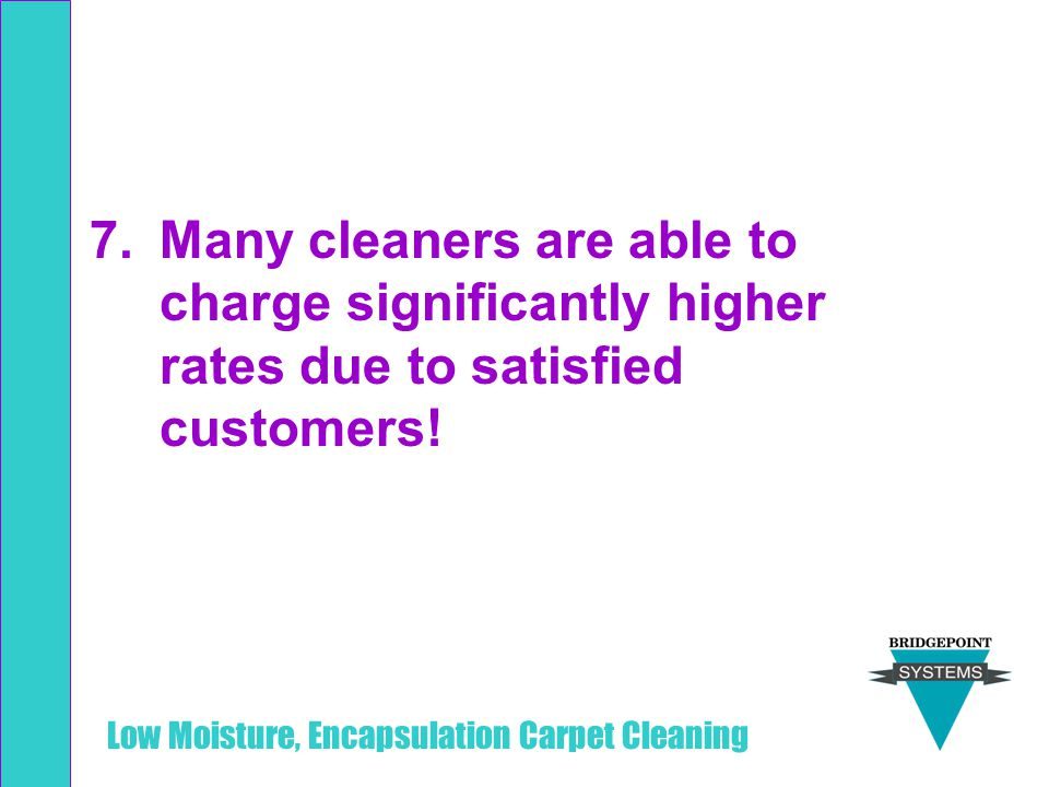 Many cleaners are able to charge significantly higher rates due to satisfied customers!