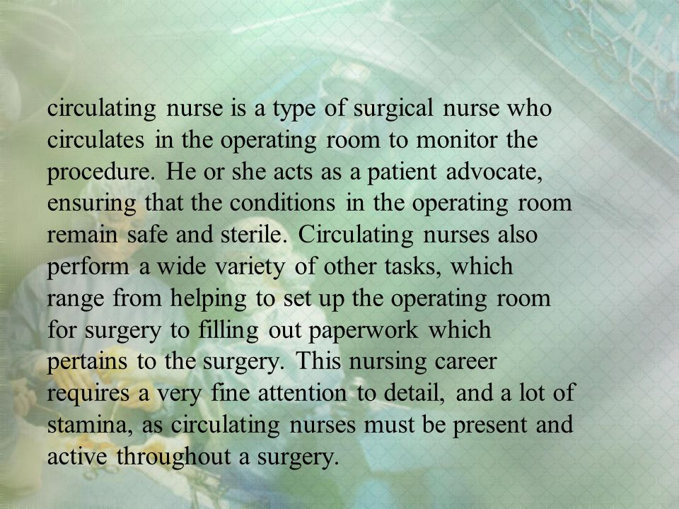 circulating nurse is a type of surgical nurse who circulates in the operating room to monitor the procedure.