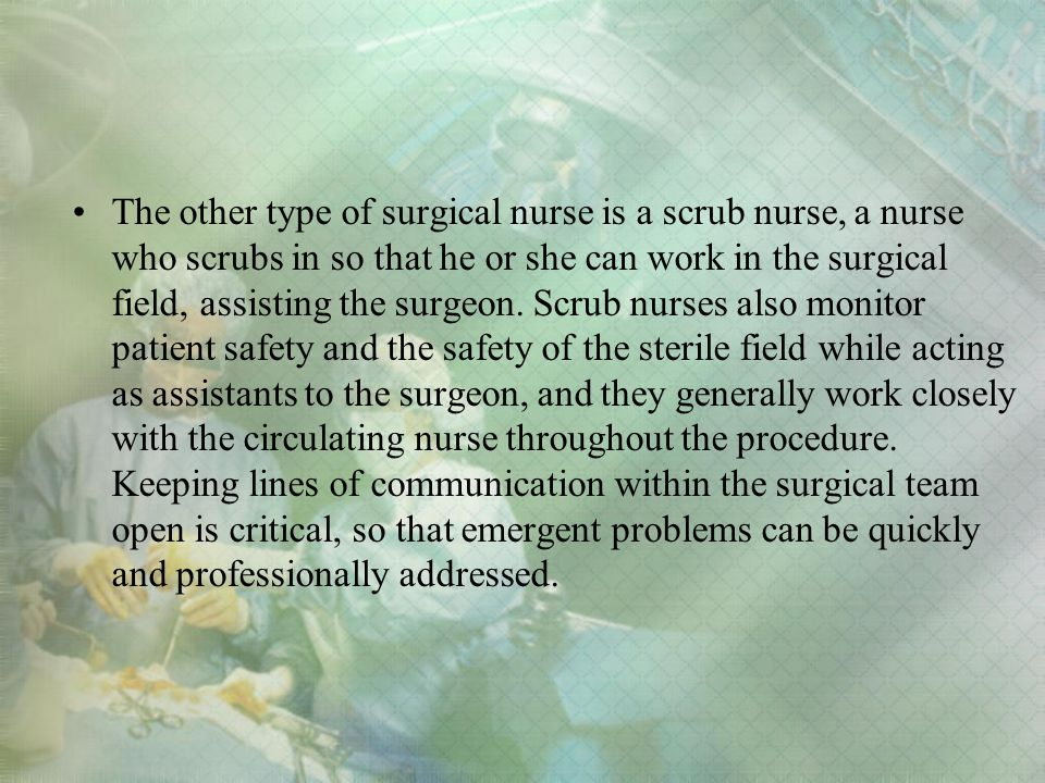 The other type of surgical nurse is a scrub nurse, a nurse who scrubs in so that he or she can work in the surgical field, assisting the surgeon.